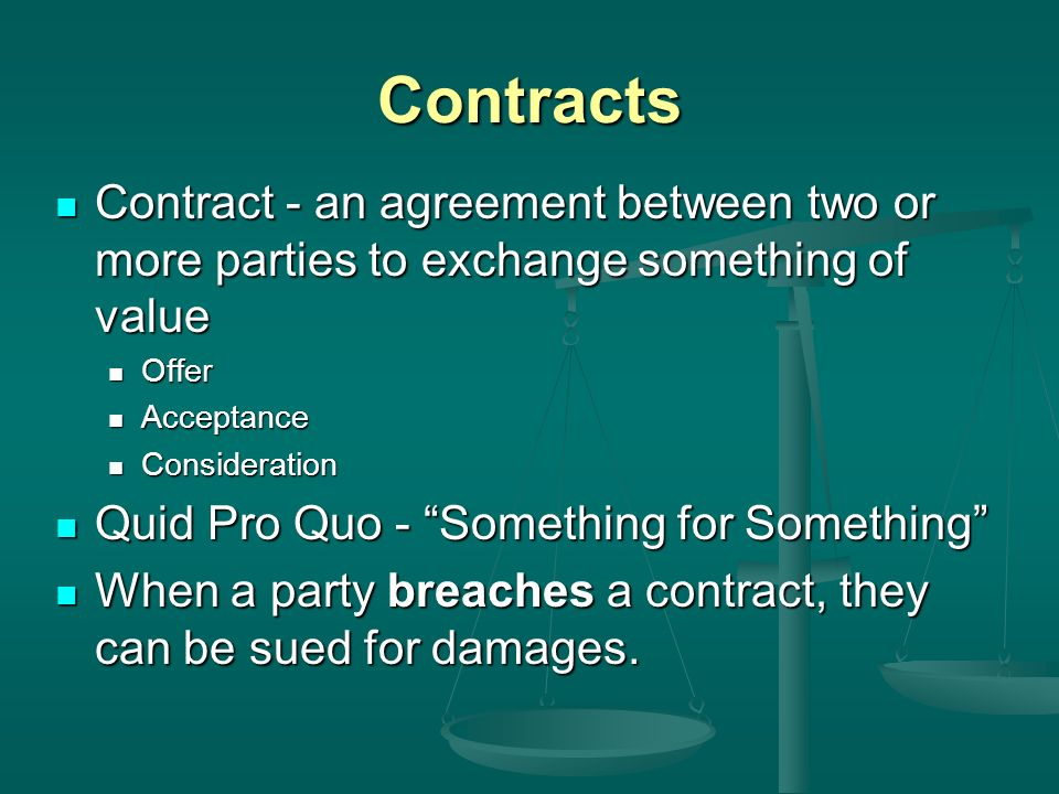 Contracts Contract - an agreement between two or more parties to exchange something of value Contract - an agreement between two or more parties to exchange something of value Offer Offer Acceptance Acceptance Consideration Consideration Quid Pro Quo - Something for Something Quid Pro Quo - Something for Something When a party breaches a contract, they can be sued for damages.