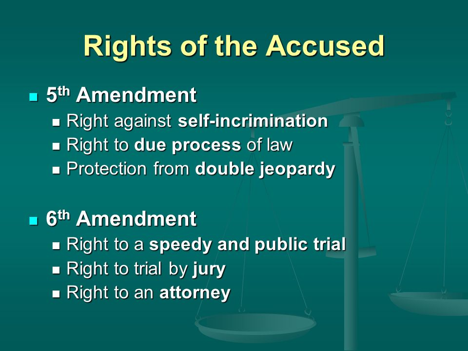 Rights of the Accused 5 th Amendment 5 th Amendment Right against self-incrimination Right against self-incrimination Right to due process of law Right to due process of law Protection from double jeopardy Protection from double jeopardy 6 th Amendment 6 th Amendment Right to a speedy and public trial Right to a speedy and public trial Right to trial by jury Right to trial by jury Right to an attorney Right to an attorney