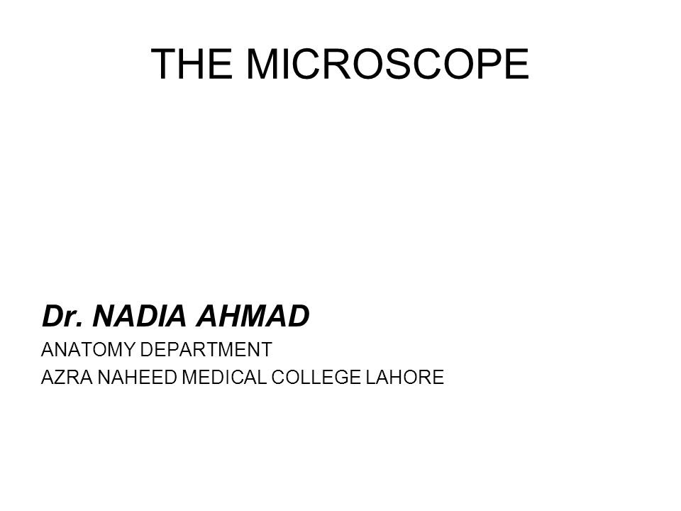THE MICROSCOPE Dr. NADIA AHMAD ANATOMY DEPARTMENT AZRA NAHEED ...