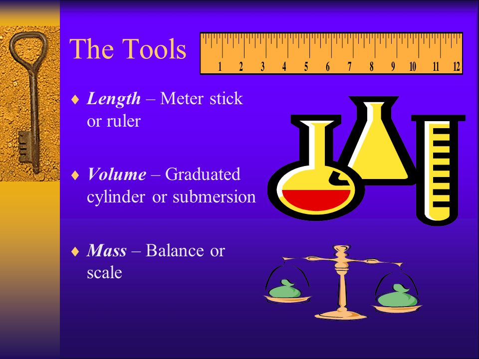 The Tools  Length – Meter stick or ruler  Volume – Graduated cylinder or submersion  Mass – Balance or scale