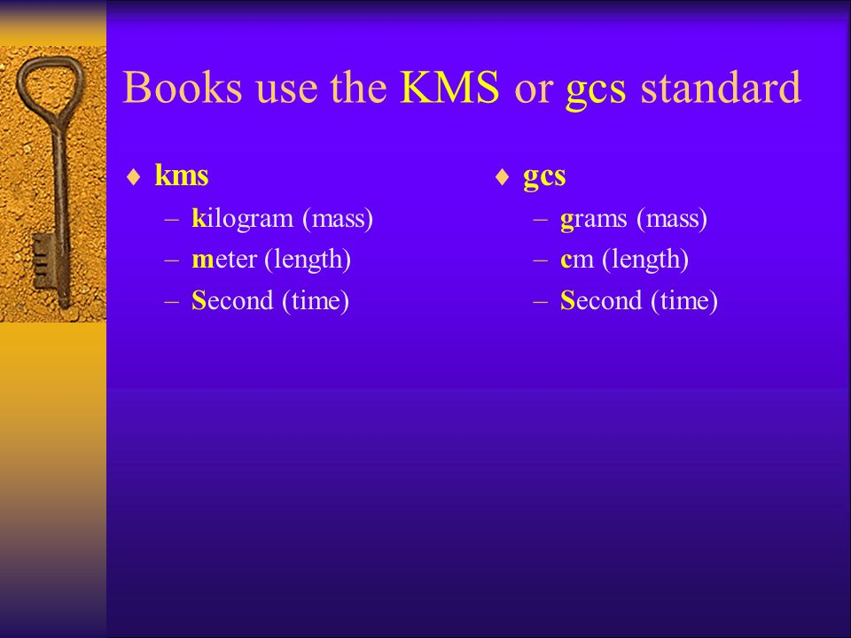 Books use the KMS or gcs standard  kms –kilogram (mass) –meter (length) –Second (time)  gcs –grams (mass) –cm (length) –Second (time)
