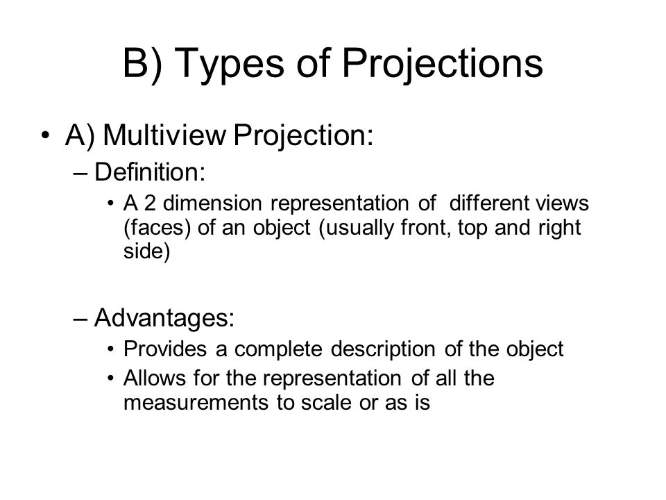 B) Types of Projections A) Multiview Projection: –Definition: A 2 dimension representation of different views (faces) of an object (usually front, top and right side) –Advantages: Provides a complete description of the object Allows for the representation of all the measurements to scale or as is