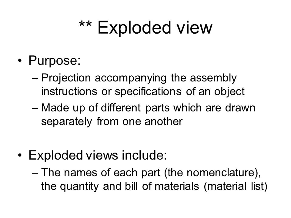 ** Exploded view Purpose: –Projection accompanying the assembly instructions or specifications of an object –Made up of different parts which are drawn separately from one another Exploded views include: –The names of each part (the nomenclature), the quantity and bill of materials (material list)