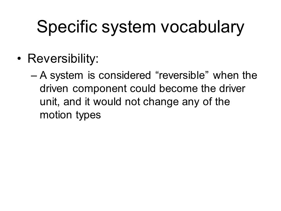 Specific system vocabulary Reversibility: –A system is considered reversible when the driven component could become the driver unit, and it would not change any of the motion types