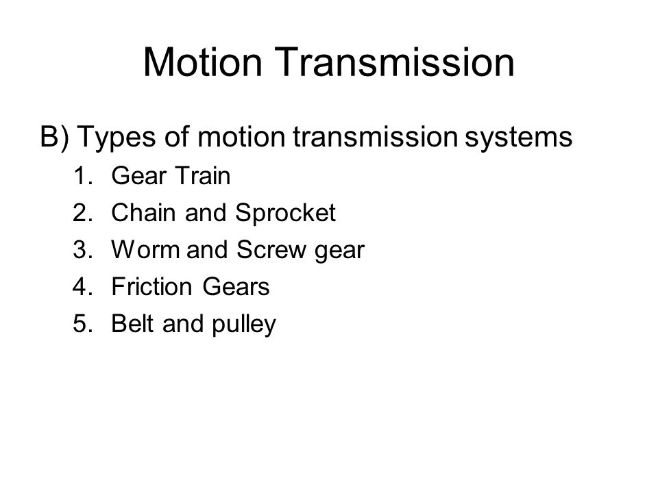 Motion Transmission B) Types of motion transmission systems 1.Gear Train 2.Chain and Sprocket 3.Worm and Screw gear 4.Friction Gears 5.Belt and pulley