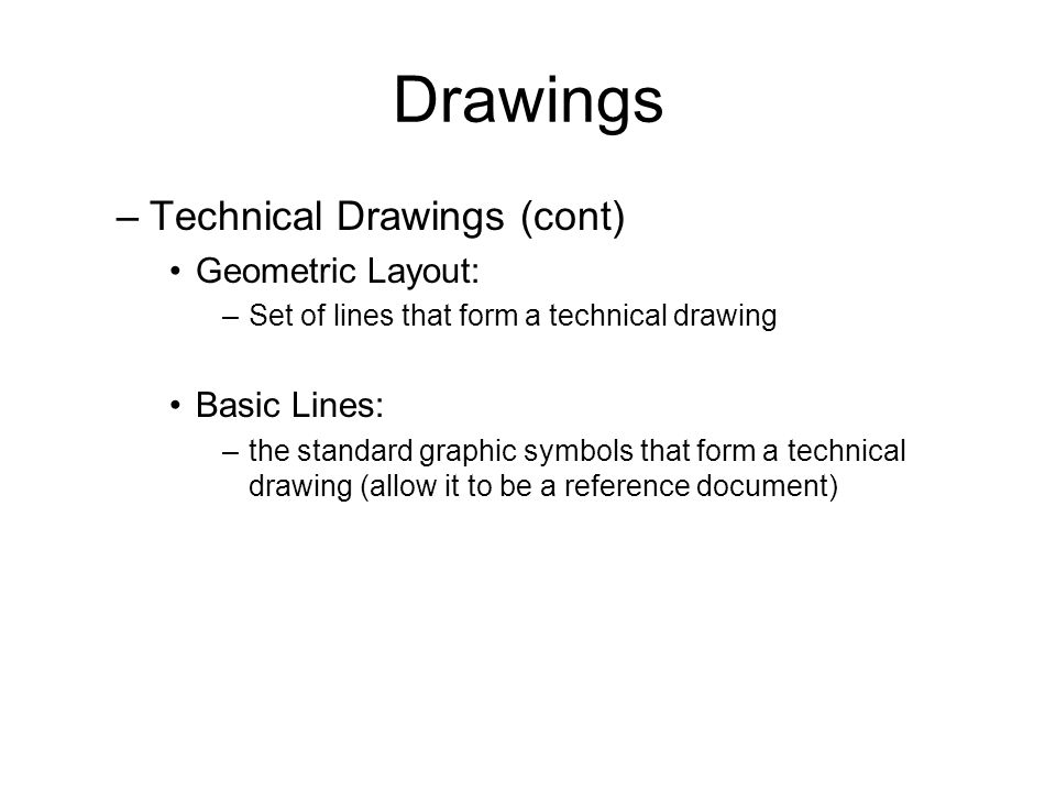 Drawings –Technical Drawings (cont) Geometric Layout: –Set of lines that form a technical drawing Basic Lines: –the standard graphic symbols that form a technical drawing (allow it to be a reference document)