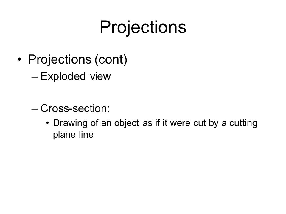 Projections Projections (cont) –Exploded view –Cross-section: Drawing of an object as if it were cut by a cutting plane line