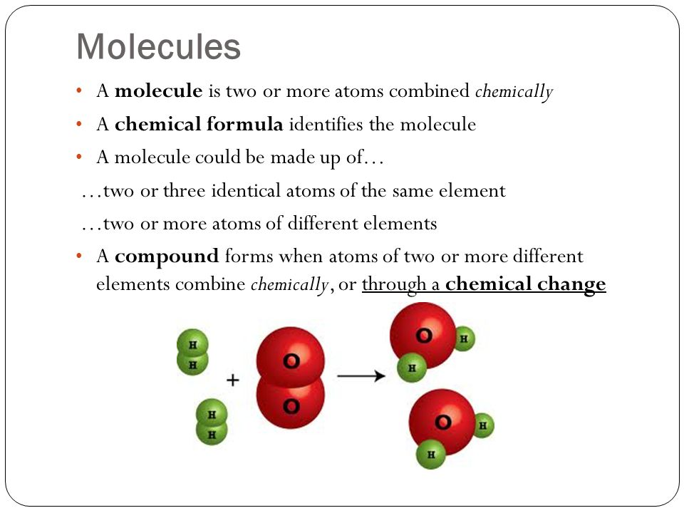 Molecules A molecule is two or more atoms combined chemically A chemical formula identifies the molecule A molecule could be made up of… …two or three identical atoms of the same element …two or more atoms of different elements A compound forms when atoms of two or more different elements combine chemically, or through a chemical change