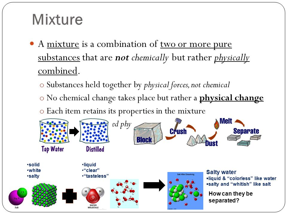 Mixture A mixture is a combination of two or more pure substances that are not chemically but rather physically combined.