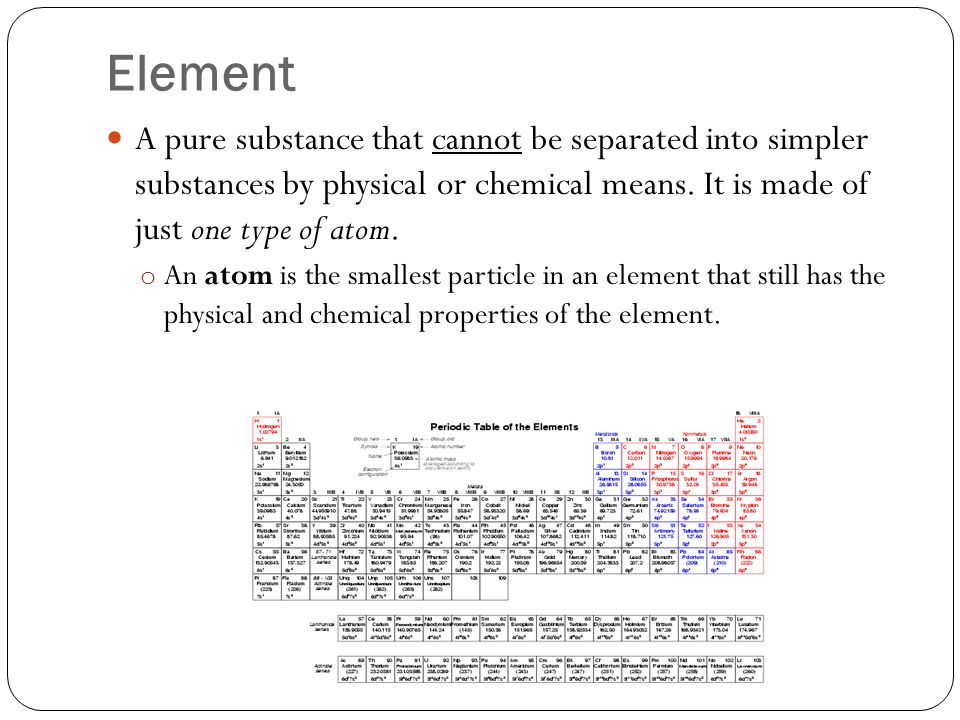 Element A pure substance that cannot be separated into simpler substances by physical or chemical means.