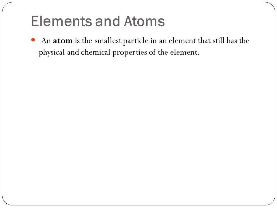 Elements and Atoms An atom is the smallest particle in an element that still has the physical and chemical properties of the element.