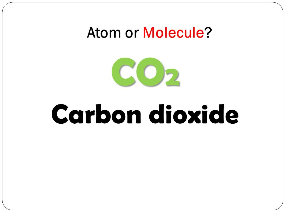 Atom or Molecule CO 2 Carbon dioxide