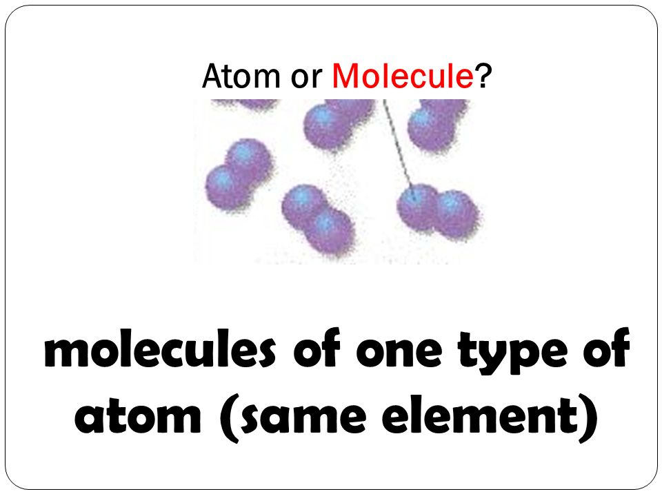 molecules of one type of atom (same element)