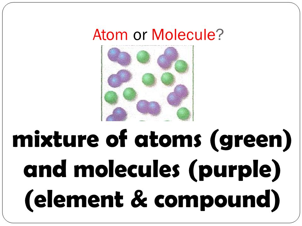 mixture of atoms (green) and molecules (purple) (element & compound)