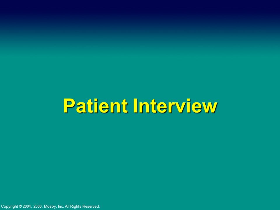Copyright © 2004, 2000, Mosby, Inc. All Rights Reserved. Patient Interview