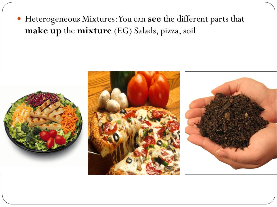 Heterogeneous Mixtures: You can see the different parts that make up the mixture (EG) Salads, pizza, soil