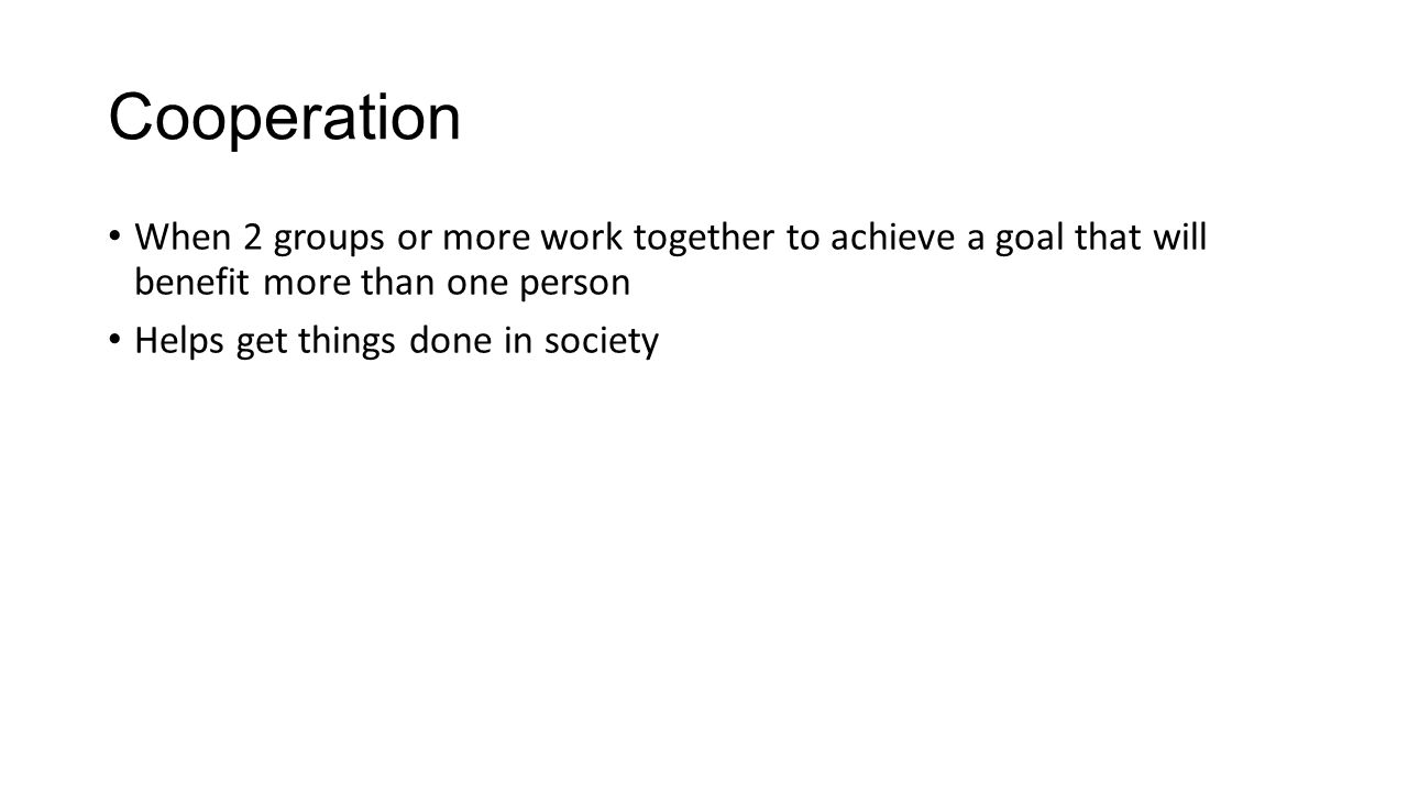 Cooperation When 2 groups or more work together to achieve a goal that will benefit more than one person Helps get things done in society