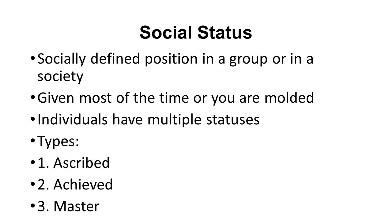 Social Status Socially defined position in a group or in a society Given most of the time or you are molded Individuals have multiple statuses Types: 1.