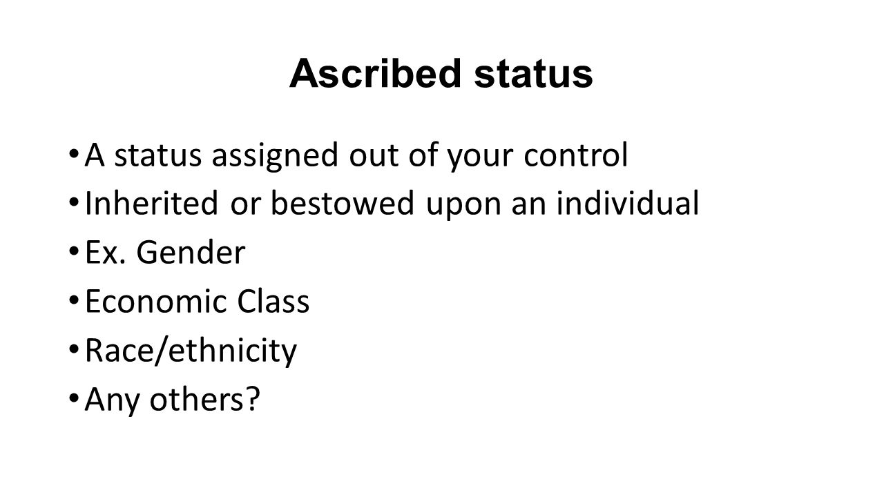 Ascribed status A status assigned out of your control Inherited or bestowed upon an individual Ex.