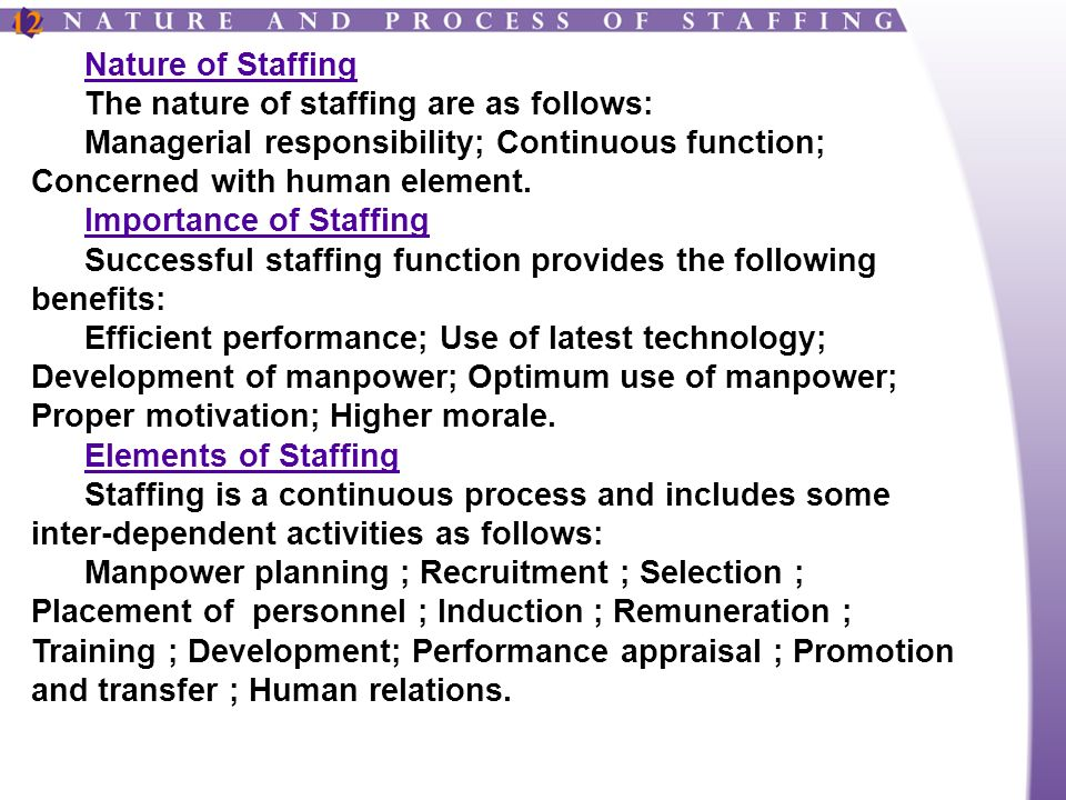 Nature of Staffing The nature of staffing are as follows: Managerial responsibility; Continuous function; Concerned with human element.