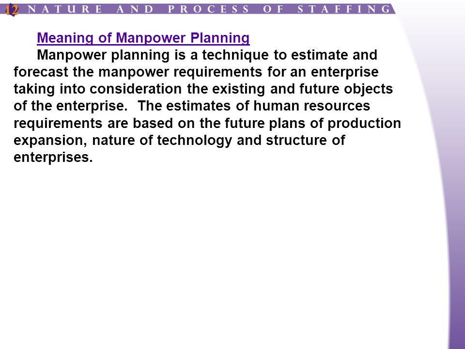 Meaning of Manpower Planning Manpower planning is a technique to estimate and forecast the manpower requirements for an enterprise taking into consideration the existing and future objects of the enterprise.
