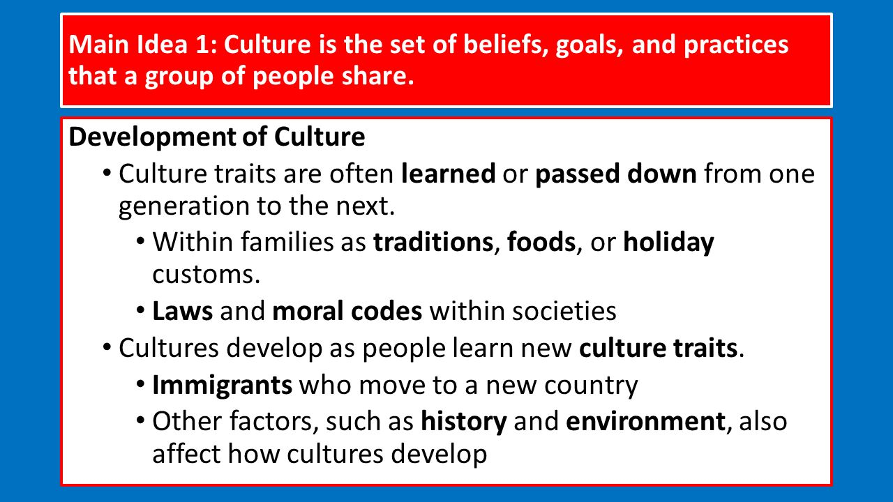 Main Idea 1: Culture is the set of beliefs, goals, and practices that a group of people share.