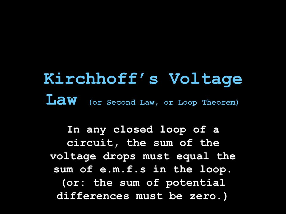 Kirchhoff's Voltage Law (or Second Law, or Loop Theorem) In any closed loop of a circuit, the sum of the voltage drops must equal the sum of e.m.f.s in the loop.