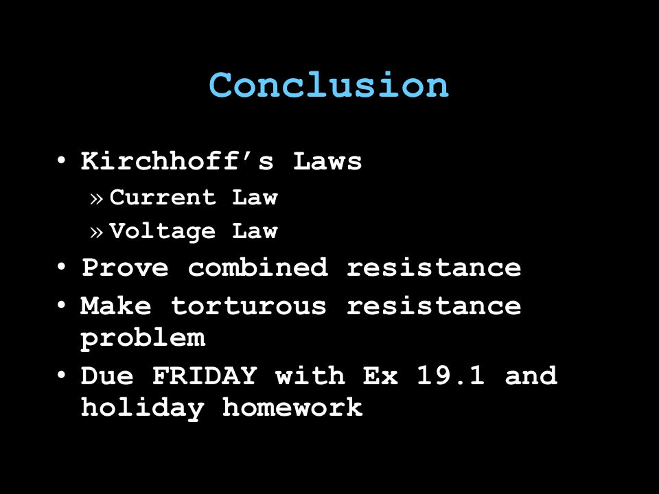 Conclusion Kirchhoff's Laws »Current Law »Voltage Law Prove combined resistance Make torturous resistance problem Due FRIDAY with Ex 19.1 and holiday homework