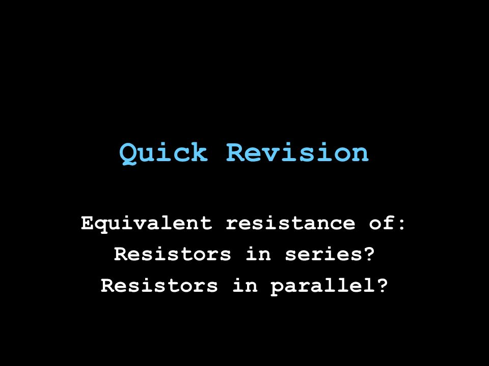 Quick Revision Equivalent resistance of: Resistors in series Resistors in parallel