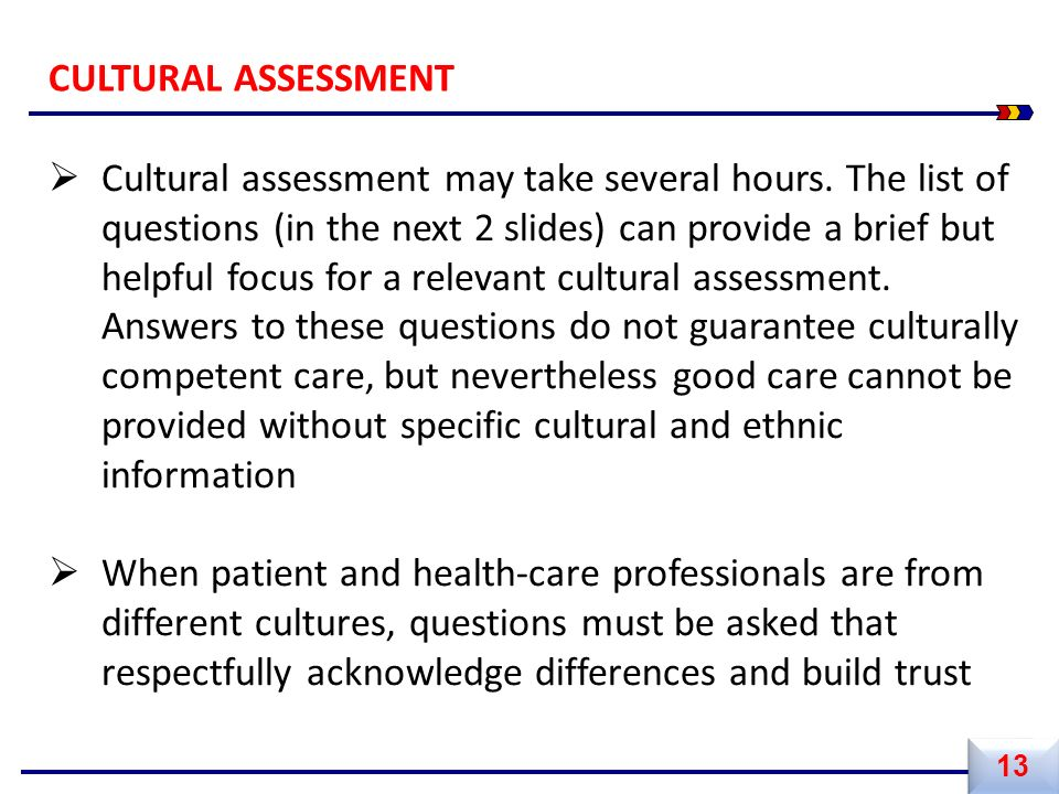  Cultural assessment may take several hours. The list of questions (in the next 2 slides) can provide a brief but helpful focus for a relevant cultur
