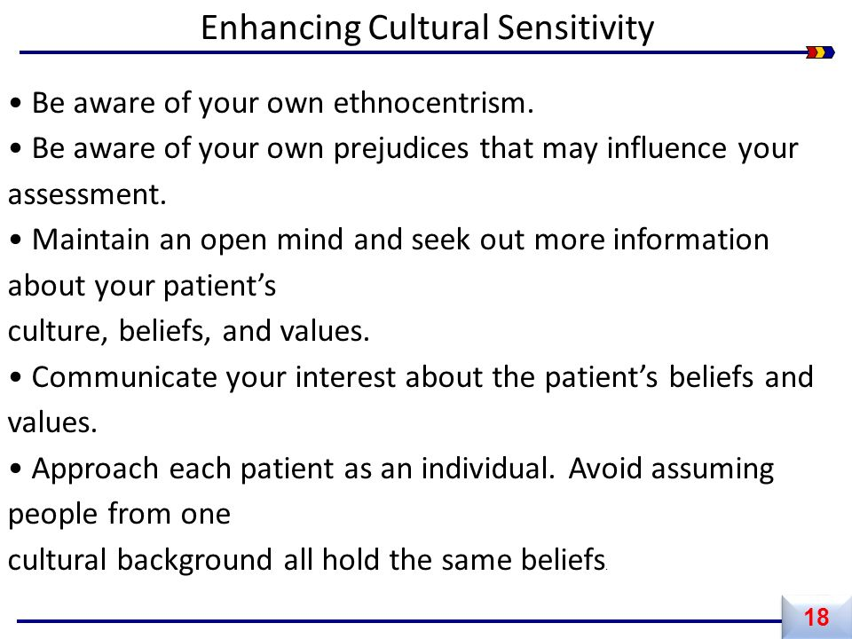 18 Enhancing Cultural Sensitivity Be aware of your own ethnocentrism. Be aware of your own prejudices that may influence your assessment. Maintain an