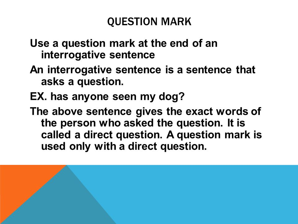 QUESTION MARK Use a question mark at the end of an interrogative sentence An interrogative sentence is a sentence that asks a question.