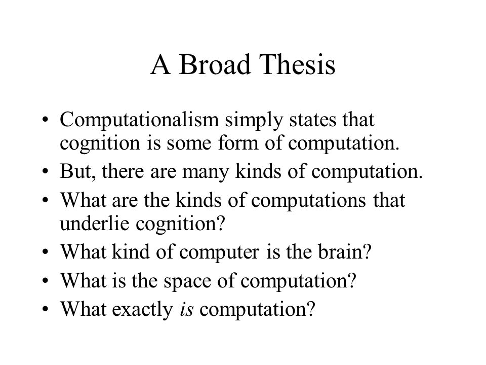 A Broad Thesis Computationalism simply states that cognition is some form of computation.