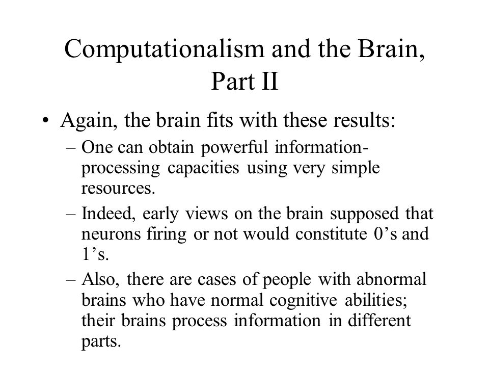 Computationalism and the Brain, Part II Again, the brain fits with these results: –One can obtain powerful information- processing capacities using very simple resources.