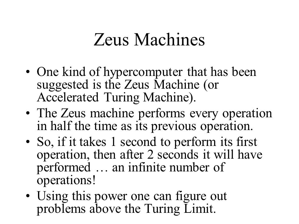 Zeus Machines One kind of hypercomputer that has been suggested is the Zeus Machine (or Accelerated Turing Machine).