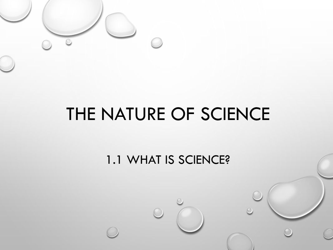 THE NATURE OF SCIENCE 1.1 WHAT IS SCIENCE