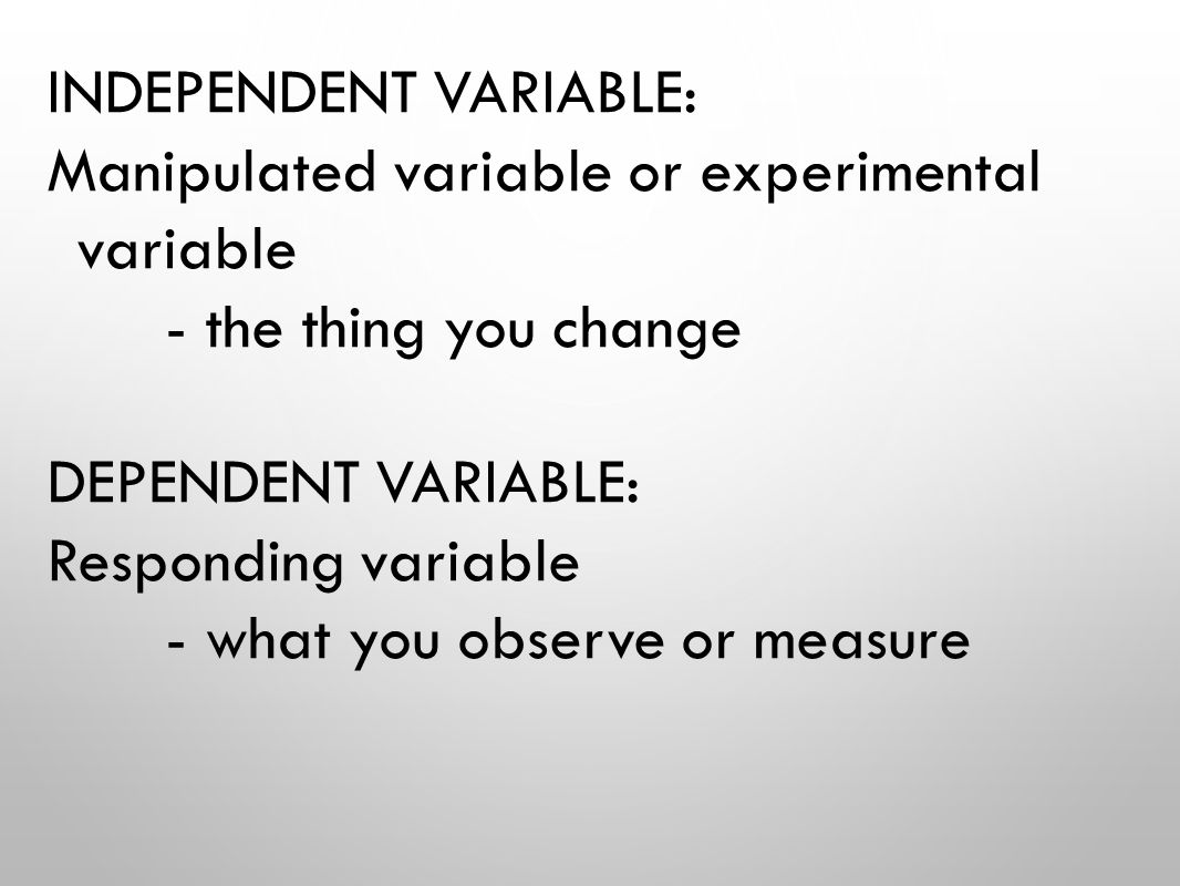 INDEPENDENT VARIABLE: Manipulated variable or experimental variable - the thing you change DEPENDENT VARIABLE: Responding variable - what you observe or measure