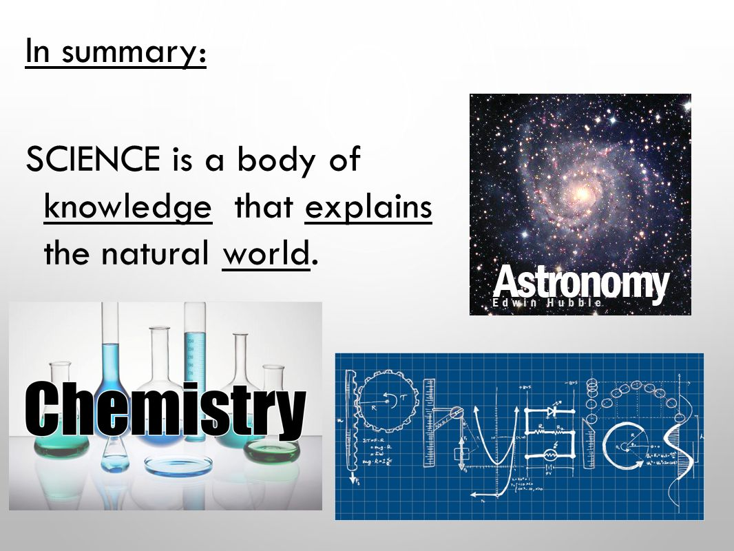 In summary: SCIENCE is a body of knowledge that explains the natural world.