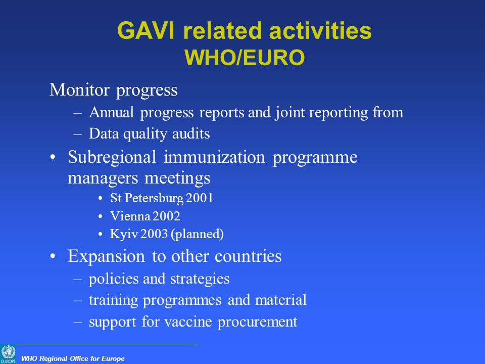 WHO Regional Office for Europe GAVI related activities WHO/EURO Monitor progress –Annual progress reports and joint reporting from –Data quality audits Subregional immunization programme managers meetings St Petersburg 2001 Vienna 2002 Kyiv 2003 (planned) Expansion to other countries –policies and strategies –training programmes and material –support for vaccine procurement