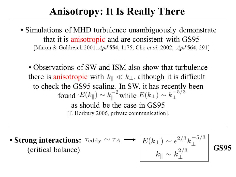 10 Anisotropy: It Is Really There Strong interactions: (critical balance) GS95 Observations of SW and ISM also show that turbulence there is anisotropic ...