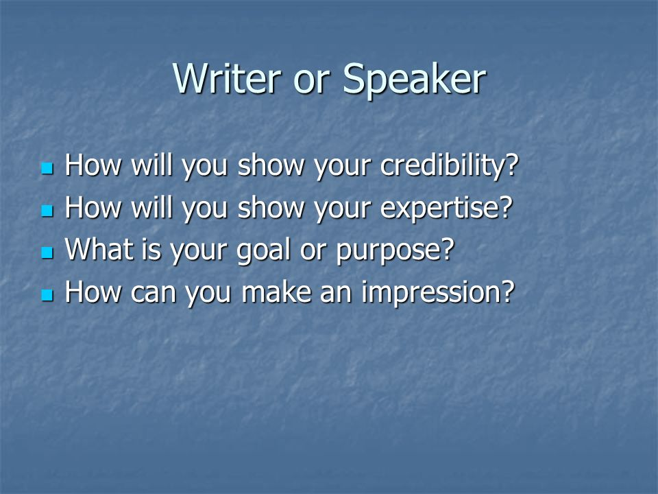 Writer or Speaker How will you show your credibility.