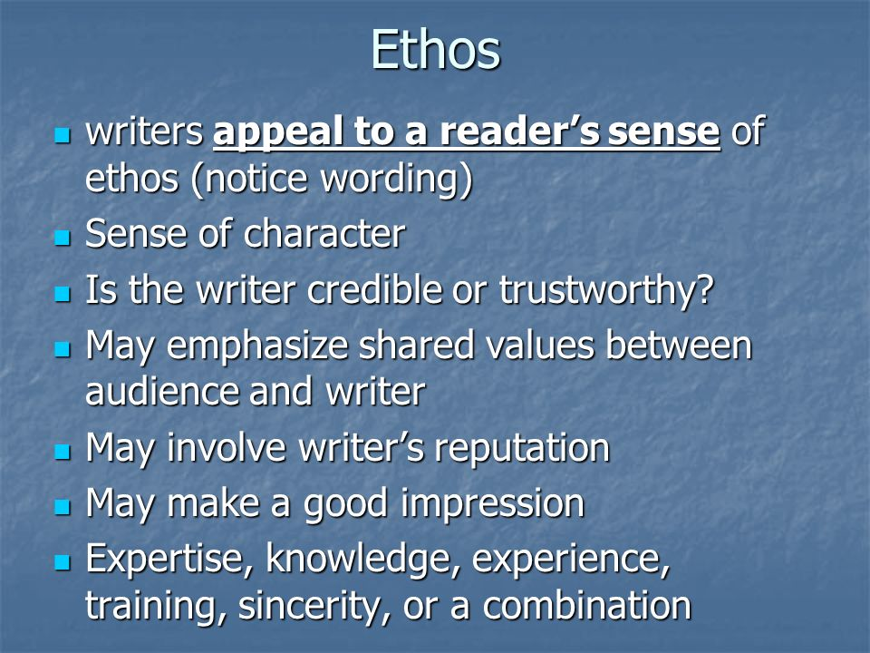 Ethos writers appeal to a reader's sense of ethos (notice wording) writers appeal to a reader's sense of ethos (notice wording) Sense of character Sense of character Is the writer credible or trustworthy.