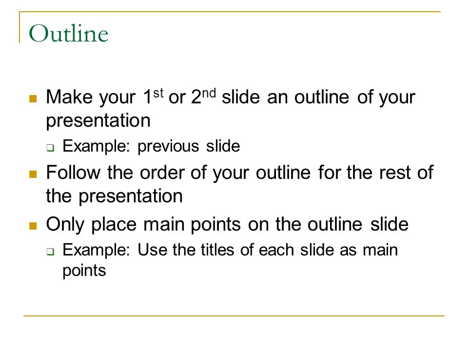 Outline Make your 1 st or 2 nd slide an outline of your presentation  Example: previous slide Follow the order of your outline for the rest of the presentation Only place main points on the outline slide  Example: Use the titles of each slide as main points
