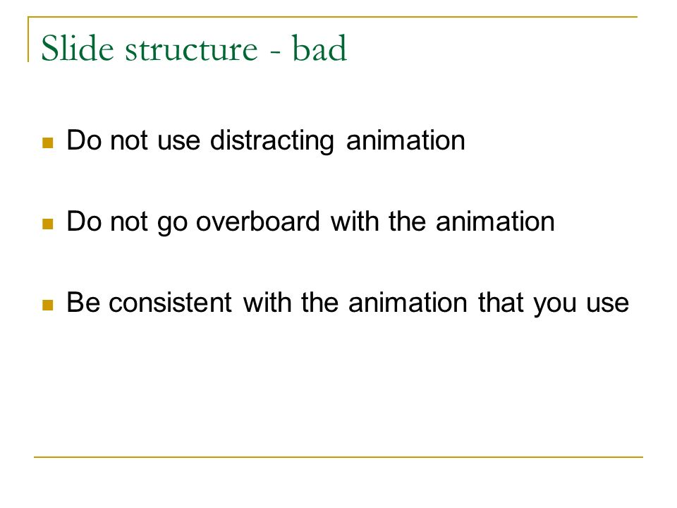 Slide structure - bad Do not use distracting animation Do not go overboard with the animation Be consistent with the animation that you use