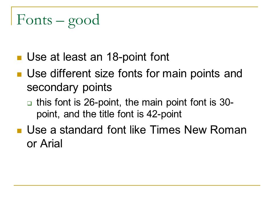 Fonts – good Use at least an 18-point font Use different size fonts for main points and secondary points  this font is 26-point, the main point font is 30- point, and the title font is 42-point Use a standard font like Times New Roman or Arial