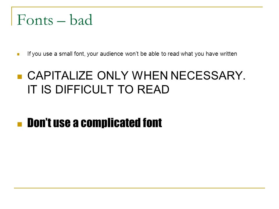 Fonts – bad If you use a small font, your audience won't be able to read what you have written CAPITALIZE ONLY WHEN NECESSARY.