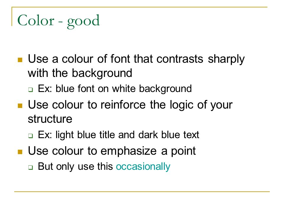 Color - good Use a colour of font that contrasts sharply with the background  Ex: blue font on white background Use colour to reinforce the logic of your structure  Ex: light blue title and dark blue text Use colour to emphasize a point  But only use this occasionally