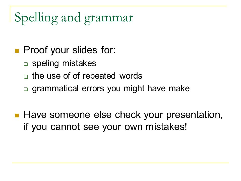 Spelling and grammar Proof your slides for:  speling mistakes  the use of of repeated words  grammatical errors you might have make Have someone else check your presentation, if you cannot see your own mistakes!