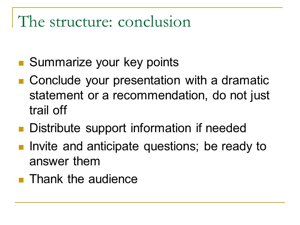 The structure: conclusion Summarize your key points Conclude your presentation with a dramatic statement or a recommendation, do not just trail off Distribute support information if needed Invite and anticipate questions; be ready to answer them Thank the audience