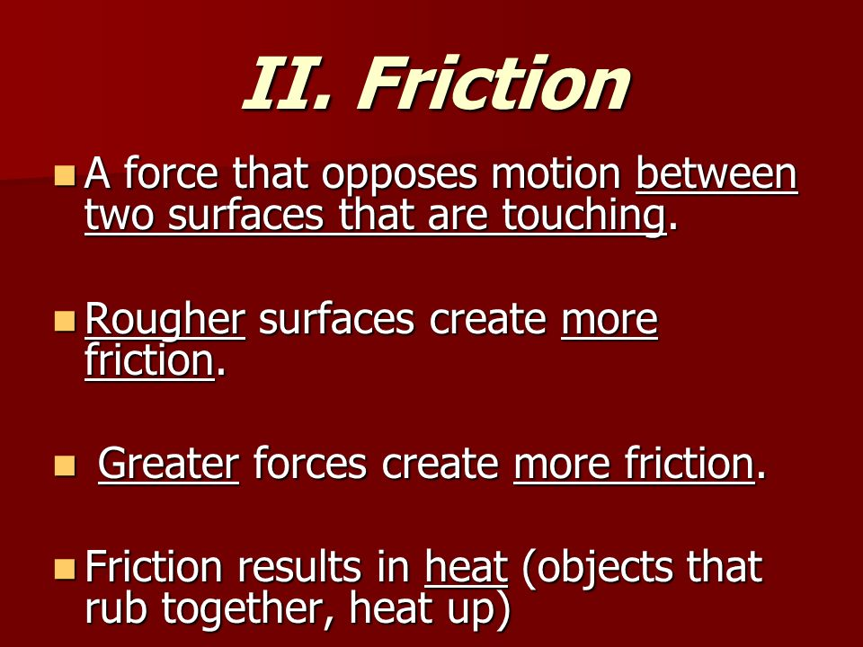 II. Friction A force that opposes motion between two surfaces that are touching.